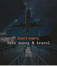 Money, Travel, and Marry: Don't marry.  Save money & travel