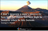 How High, Memes, and George S. Patton: don't measure a man's success by  how high he climbs but how high he  bounces when he hits bottom.  George S. Patton  Brainy  Quote I don't measure a man's success by how high he climbs but how high he bounces when he hits bottom. - George S. Patton