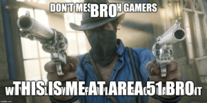 Wtf, Mom, and Area 51: DONT MESRROGAMERS  WTHISISME ATAREA51BROT  imgflip.com Wtf guys my mommy said I can't go to the area 51 raid!!!! Wtf mom