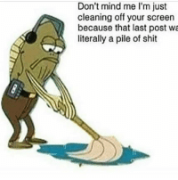 Shit, Mind, and Post: Don't mind me I'm just  cleaning off your screen  because that last post wa  literally a pile of shit