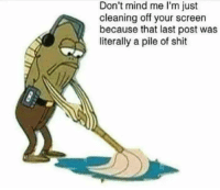 Shit, Mind, and Fred: Don't mind me I'm just  cleaning off your screen  because that last post was  literally a pile of shit Thanks Fred