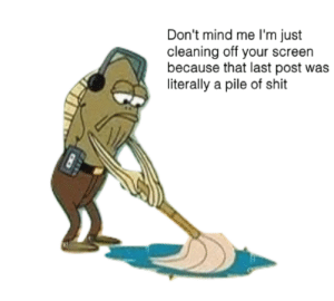 Shit, Mind, and Wet: Don't mind me I'm just  cleaning off your screen  because that last post was  literally a pile of shit Caution: Wet Floor