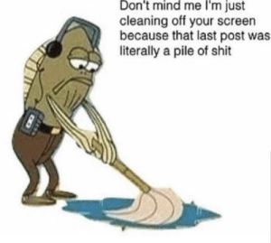 Shit, Mind, and Crew: Don't mind me I'm just  cleaning off your screen  because that last post was  literally a pile of shit Cleaning Crew!
