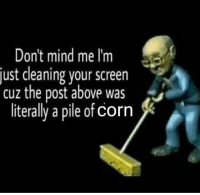 Mind, Corn, and Post: Don't mind me I'm  just cleaning your screen  cuz the post above was  literally a pile of corn