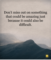 <3: Don't miss out on something  that could be amazing just  because it could also be  difficult. <3
