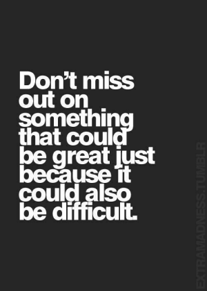 Tumblr, Miss, and Great: Don't miss  out on  something  that could  be great just  because it  çould also  be difficult.  EXTRAMADNESS.TUMBLR