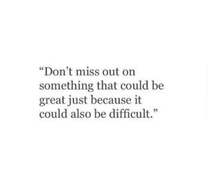 """Be Great: """"Don't miss out on  something that could be  great just because it  could also be difficult."""""""