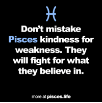 Life, Pisces, and Kindness: Don't mistake  Pisces kindness for  weakness. They  will fight for what  they believe in  more at pisces.life