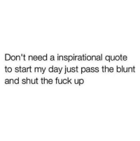 pass dat shit...: Don't need a inspirational quote  to start my day just pass the blunt  and shut the fuck up pass dat shit...