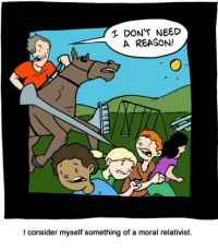 http://smbc-comics.com/index.php?id=1127: DON'T NEED  A REASON!  I consider myself something of a moral relativist. http://smbc-comics.com/index.php?id=1127