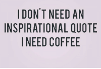 DON'T NEED AN  INSPIRATIONAL QUOTE  I NEED COFFEE