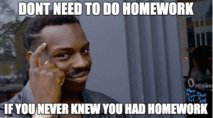 Homework.. by WoofImDoge FOLLOW 4 MORE MEMES.: DONT NEED TO D0 HOMEWORK  OPening  Mon  Tut-Thur  Fri-Sal  IF YOU NEVER KNEW YOU HAD HOMEWORK  maflie.com Homework.. by WoofImDoge FOLLOW 4 MORE MEMES.