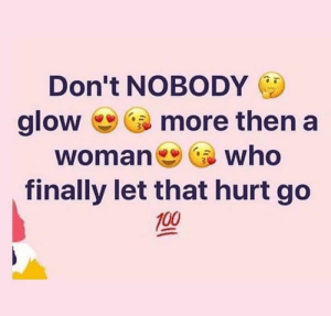 That Hurt: Don't NOBODY E  glow more then a  woman who  finally let that hurt go  100