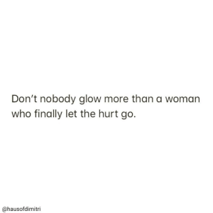 Who, Woman, and Glow: Don't nobody glow more than a woman  who finally let the hurt go.  @hausofdimitri