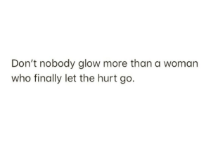 Who, Woman, and Glow: Don't nobody glow more than a woman  who finally let the hurt go.