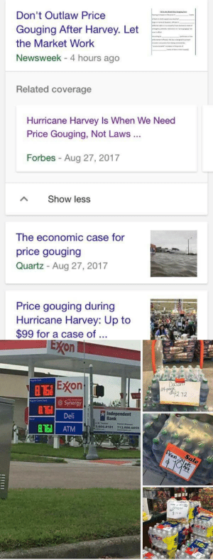 Money, Shit, and True: Don't Outlaw Price  Gouging After Harvey. Let  the Market Work  Newsweek - 4 hours ago  Related coverage  Hurricane Harvey Is When We Need  Price Gouging, Not Laws  Forbes Aug 27, 2017  Show less  The economic case for  price gouging  Quartz Aug 27, 2017  Price gouging during  Hurricane Harvey: Up to  $99 for a case of ..   EXon  E on  Synergy  Deli  Independent  Bank  3.600.อ181  713.600.6655  8163 ATM chrisdigay:  leftist-daily-reminders:Warehouses of goods exist, owners fence off these resources in order to extract profit out of people in dire need. Capitalism corrupts our human instincts and emphasizes our capacity to be horrible to each other. fuck shit  The irony about freemarket theology, which is what I consider it, is that it makes the claim that a free market will lead to the best possible outcome for both the consumer and the business and thus the entire nation/society, yet we can see here that letting the market do its thing aka letting corporations do whatever they want creates a schism when it comes to benefits: the benefits all go to the massive corporation and the consumers who are supposed to benefit from the allegedly benevolent actions  of the market end up getting screwed. When exactly does the worshipped supply and demand come into play to save the day? No consumer is demanding to pay this much money. Free marketers will retort with well the government is responsible for making these companies monopolies!! REALLY?? And even if that is true (in some cases it is) having no government and no regulations at all I doubt would translate into the utopía freemarketers promise. The market is incapable of fixing many problems and leads to the creation of monopolies. Competition doesnt always lead to innovation and often leads to mightier companies buying out and destroying smaller ones. This notion that the freemarket represents everyones choices is absolute hogwash. Idk why this made me so mad like wtf