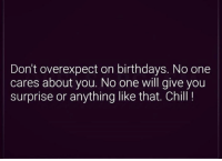 Don't overexpect on birthdays. No one  cares about you. No one will give you  surprise or anything like that. Chill!