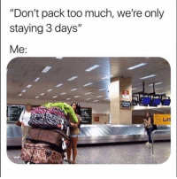 "Funny, Smh, and Too Much: ""Don't pack too much, we're only  staying 3 days""  Me:  Luftl Tag this friend smh"