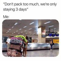 "Funny, Memes, and Too Much: ""Don't pack too much, we're only  staying 3 days""  Me SarcasmOnly"
