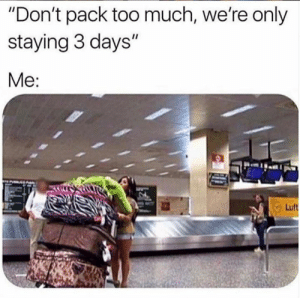 "Dank, Too Much, and 🤖: ""Don't pack too much, we're only  staying 3 days""  Me:  Luft I need more bags"