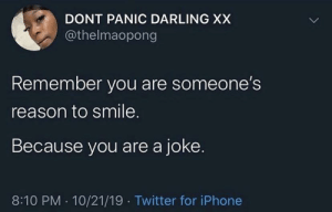 me irl: DONT PANIC DARLING XX  @thelmaopong  Remember you are someone's  reason to smile.  Because you are a joke.  8:10 PM · 10/21/19 · Twitter for iPhone me irl