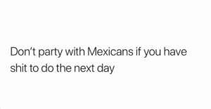 Facts 💯😂: Don't party with Mexicans if you have  shit to do the next day Facts 💯😂