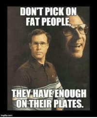 fat people: DONT PICK ON  FAT PEOPLE.  THE HAVE ENOUGH  ON THEIR PLATES