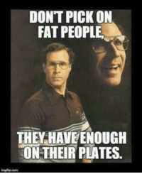 enough: DONT PICK ON  FAT PEOPLE.  THE HAVE ENOUGH  ON THEIR PLATES