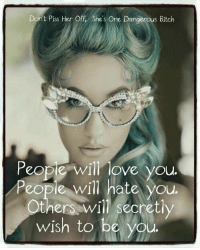 Cool: Don't Piss Her Off, She's One Dangerous Bitch  eople will love yOU  People will hate you  Otn y  wish to be you  ers..bW↓ l l secret|  tly Cool