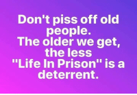 "Dank, Life, and Old People: Don't piss off old  people.  The older we get  the less  ""Life In Prison"" is a  deterrent. #jussayin"