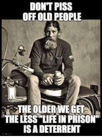 "Old People: DONT PISS  OFF OLD PEOPLE  THE OLDERWE GET  THE LESS""TIFE IN PRISON""  IS A DETERRENT"