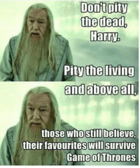 Pitifulness: Dont pity  the dead,  Harry  Pity the  living  and above all,  those who still believe.  their favourites will survive  Game Thrones
