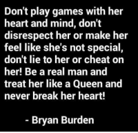 Don't play games with her  heart and mind, don't  disrespect her or make her  feel like she's not special,  don't lie to her or cheat on  her! Be a real man and  treat her like a Queen and  never break her heart!  Bryan Burden
