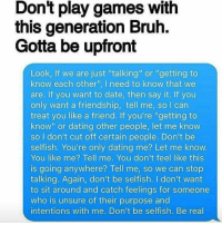 """Don't play games with  this generation Bruh.  Gotta be upfront  Look, If we are just """"talking"""" or """"getting to  know each other"""" l need to know that we  are. If you want to date, then say it. If you  only want a friendship, tell me, so l can  treat you like a friend. If you're """"getting to  know"""" or dating other people, let me know  so don't cut off certain people. Don't be  selfish. You're only dating me? Let me know.  You like me? Tell me. You don't feel like this  is going anywhere? Tell me, so we can stop  talking. Again, don't be selfish. don't want  to sit around and catch feelings for someone  who is unsure of their purpose and  intentions with me. Don't be selfish. Be real Don't waste my time. 😘✌🏼️⏱"""