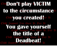 Deadbeat parents ALWAYS have to blame the responsible parent.  My ex always says I'm harassing him when I send him an email which has only been maybe a handful of times in 9 YEARS. One was asking him when he would send the attorney fee's that I was awarded. He never did even 3 years AFTER I was awarded them by the court, so I served him with a Foreign Judgment and had the courts in his state sign them and pass it on to the Sheriff's office for collection! Yep it's always my fault because I have to pursue things through the legal system  because he refuses to follow court orders. He gave himself the title of a deadbeat dad, not me!  Do you feel sorry for him??: Don't play VICTIM  to the circumstance  you created!  You gave yourself  the title of a  Deadbeat!  Chil  Child  ay n  Child Support You Owe I, Pay  ou Owe  Pay I  Child Support You Owe & Pay  Child Suppore d Deadbeat parents ALWAYS have to blame the responsible parent.  My ex always says I'm harassing him when I send him an email which has only been maybe a handful of times in 9 YEARS. One was asking him when he would send the attorney fee's that I was awarded. He never did even 3 years AFTER I was awarded them by the court, so I served him with a Foreign Judgment and had the courts in his state sign them and pass it on to the Sheriff's office for collection! Yep it's always my fault because I have to pursue things through the legal system  because he refuses to follow court orders. He gave himself the title of a deadbeat dad, not me!  Do you feel sorry for him??