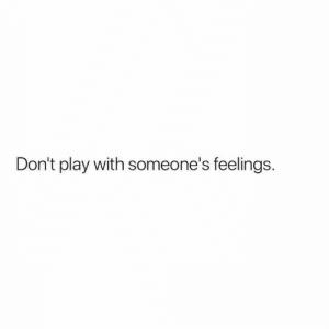 Play, Feelings, and  Dont: Don't play with someone's feelings.