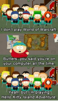 <3 South Park ~ Iesha: don't play World of Warcraft  Butters, you said you're on  your computer all the time  Yeah, but ITm playing  Hello Kitty Island Adventure <3 South Park ~ Iesha