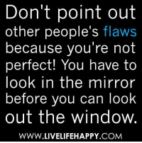 youre not perfect: Don't point out  other people's flaws  because you're not  perfect! You have to  look in the mirror  before you can look  out the window  WWW.LIVELIFEHAPPY COM