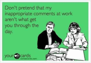 Someecards: Don't pretend that my  inappropriate comments at work  aren't what get  you through the  day.  your ecards  someecards.com