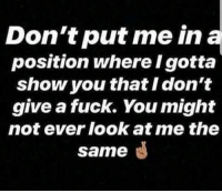 Don't put me in  position where I gotta  show you that I don't  give a fuck. You might  not ever look at me the  same