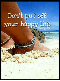 <3: Dont put off  your happy life  Free Spirited <3