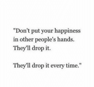 "Dont Put: ""Don't put your happiness  in other people's hands.  They'1l drop it.  They'll drop it every time."""