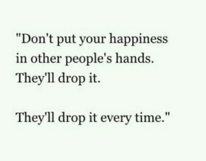 "your happiness: ""Don't put your happiness  in other people's hands  They'll drop it.  Thev'll drop it every time,"""