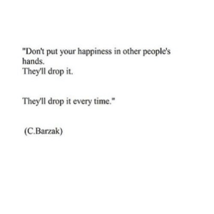 "Time, Happiness, and Net: ""Don't put your happiness in other people's  hands.  They'll drop it  They'll drop it every time.""  (C.Barzak) https://iglovequotes.net/"