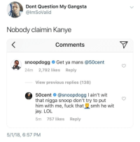 Blackpeopletwitter, Gangsta, and Jay: Dont Question My Gangsta  ImSoValid  Nobody claimin Kanye  Comments  snoopdogg Get ya mans @50cent  24m 2,792 likes Reply  View previous replies (138)  50cent @snoopdogg I ain't wit  that nigga snoop don't try to put  him with me, fuck that smh he wit  Jay. LOL  5m 757 likes Reply  5/1/18, 6:57 PM <p>Maybe Chance will still claim him (via /r/BlackPeopleTwitter)</p>