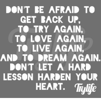 👍👍👍👍👍👍: DONT RE AFRAID TO  GET RACK UP.  T TRY AGAIN.  TO LOVE AGAIN,  T LIVE AGAIN,  AND TO DREAM AGAIN.  DON'T LET A HARD  LESSON HARDEN YOUR  HEART. Trylje 👍👍👍👍👍👍