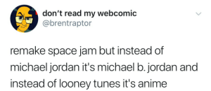 rustandruin:  I have never wanted something more.: don't read my webcomic  @brentraptor  remake space jam but instead of  michael jordan it's michael b.jordan and  instead of looney tunes it's anime rustandruin:  I have never wanted something more.