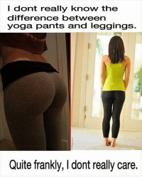 yogapants leggings yoga pants difference dontcare humor clothes dontknow: dont really know the  difference between  yoga pants and leggings.  Quite frankly, l dont really care. yogapants leggings yoga pants difference dontcare humor clothes dontknow