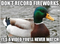 advice-animal:  Some advice coming up to New Year's celebrations and to enjoy them first hand: DON'T RECORD FIREWORKS  ITS AVIDEO YOU'LL NEVER WATCH advice-animal:  Some advice coming up to New Year's celebrations and to enjoy them first hand