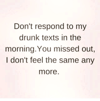 💯: Don't respond to my  drunk texts in the  morning. You missed out.  I don't feel the same any  more 💯